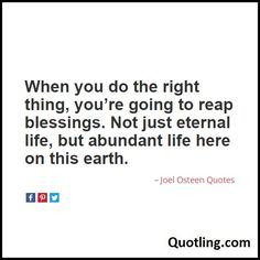 When you do the right thing, you're going to reap blessings. Not just eternal life, but abundant life here on this earth - Joel Osteen Quote