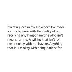 I'm at a place in my life where I've made so much peace with the reality of not receiving anything or anyone who isn't meant for me. Anything that isn't for me I'm okay with not having. Anything that is, I'm okay with being patient for. Words Quotes, Wise Words, Me Quotes, Motivational Quotes, Inspirational Quotes, Sayings, Im Okay Quotes, Pretty Words, Beautiful Words