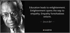 Education leads to enlightenment. Enlightenment opens the way to empathy. Empathy foreshadows reform. - Derrick Bell