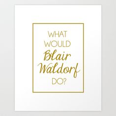 What Would Blair Waldorf Do?   Gold Art Print By The Trendy Sparrow   $18.00