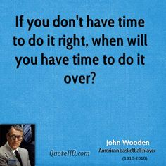 Do Things Right The First Time- John Wooden