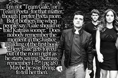"Ok so here's what bothers me, there's never really been a ""Team Peeta"" or ""Team Gale"". She always loved them both but in the end, I think she chose who she knew was right for her and who she knew she was right for. She and Peeta went through a lot together and Gale would never have been able to comfort her through the screaming nights like Peeta does. And without Katniss, Peeta, the real Peeta, would have never survived. savvy_sweety~exactly!!!!"
