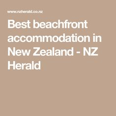 Best beachfront accommodation in New Zealand - NZ Herald