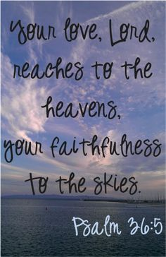 Your love, Lord, reaches to the heavens, your faithfulness to the skies. ~ Psalm 36:5