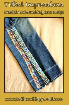 Hand Crafted Beaded And Studded Jean Fashion Strips From Tribal Impressions  Our Beaded And Studded jean strips are designed to attach to any pair of your favorite jeans or pants  and are offered in pairs. These handcrafted Strips can turn any pair of jeans or pants into a fashion statement you will love!   They can be sewn on to any pair of jeans or you can use Velcro strips to attach them in a temporary fashion.  Review the collection off of: http://www.indianvillagemall.com/jeanstrips.html