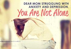 Dear Mom Struggling With Anxiety and Depression, You Are Not Alone