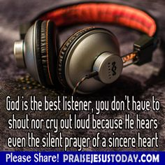 God is the best listener, you don't have to shout nor cry out loud because He hears even the silent prayer of a sincere heart.
