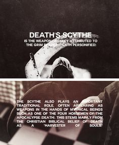 """SCYTHE is the weapon usually depicted as the Grim Reaper's. This stems mainly from the Christian Biblical belief of death as a """"harvester of souls"""". Sometimes Death is seen carrying an axe instead. The concept of Death as a sentient entity has existed in many societies since the beginning of history. In English, Death is often given the name Grim Reaper and, from the 15th century onwards, came to be shown as a skeletal figure carrying a large scythe and clothed in a black cloak with a hood."""