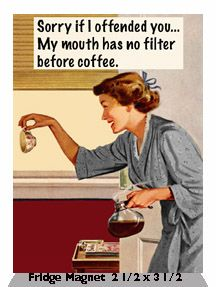 Sorry if I offended you… My mouth has no filter before coffee.  Fridge Magnet