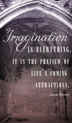 Imagination is everything. It is the preview of life's coming attractions. Albert Einstein
