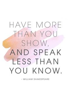 Have More Than You Show & Speak Less Than You Know.