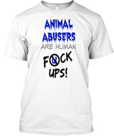 ANIMAL ABUSERS are human F*CK UPS! | Teespring