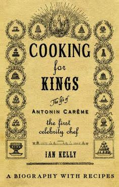 Careme chef | ... For Kings: The Life Of Antonin Careme - The First Celebrity Chef
