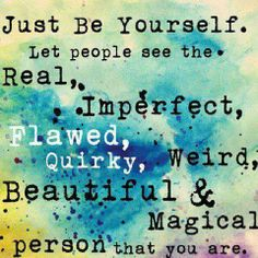 Just Be Yourself. Let people see the Real, Imperfect, Flawed, Quirky, Weird, Beautiful and Magical Person that you are  http://enlightenedcreators.com/