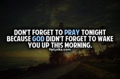 Don't forget to pray tonight because God didn't forget to wake you up this morning