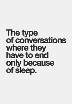 The type of conversations where they have to end only because of sleep.