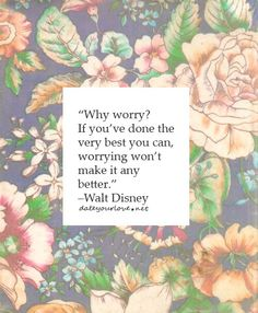 Why worry? If you've done the very best you can, worrying won't make it any better.   - Walt disney