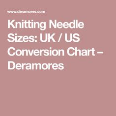 Knitting Needle Sizes: UK / US Conversion Chart – Deramores