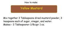 "How to make yellow mustard via Beth Williams: Most of my recipies come from ""The Culinary Arts Institute's"" Encyclopedic Cookbook. Published in the late 40's or early 50's. It was my mother's. Scratch cooking at it best. :: sounds easy enough, to try!"