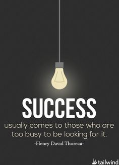 Success usually comes to those who are too busy to be looking for it. -Henry David Thoreau