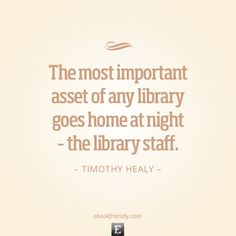 Library quote: The most important asset of any library goes home at night – the library staff. -Timothy Healy
