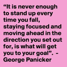 """It is never enough to stand up every time you fall, staying focused and moving ahead in the direction you set out for, is what will get you to your goal"". Never Enough, Stay Focused, Stand Up, You Got This, Goals, Quotes, Quotations, Get Up, Qoutes"