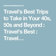 Travel's Best Trips to Take in Your 40s, 50s and Beyond : Travel's Best : Travel…
