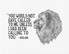"""You would not have called to me, unless I had been calling to you,"" - Aslan // C.S. Lewis quote from Chronicles of Narnia"