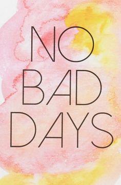 No bad days.