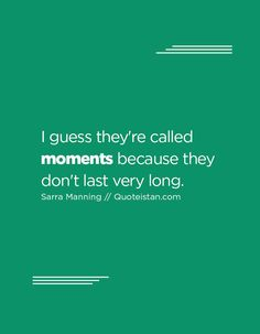 I guess they're called moments because they don't last very long. Moment Quotes, Me Quotes, Make Me Happy, Quote Of The Day, Quotes To Live By, Inspirational Quotes, In This Moment, Motivation, My Love