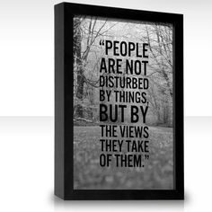 People are not disturbed by things, but by the views they take of them. ~Epictetus
