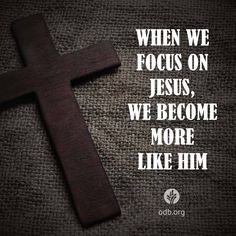 Focus on Jesus and we become more like him  https://www.facebook.com/ourdailybread/photos/10153689158530673