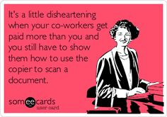 It's a little disheartening when your co-workers get paid more than you and you still have to show them how to use the copier to scan a document. Just making a card for what's going on today at work.