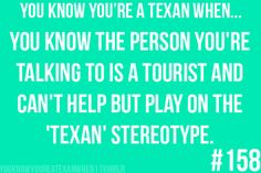You know you're a Texan when...  You know the person you're talking to is a tourist, and can't help but play on the 'Texan' stereotype