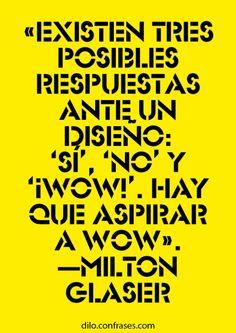 Existen tres posibles respuestas ante un diseño: ... - Milton Glaser.             Excelente consejo