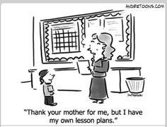 Teacher Cartoon Thank your mother for me, but I have my own lesson plans. Teacher Comics, Teacher Humour, Teacher Cartoon, Teaching Humor, Teaching Quotes, Teaching Ideas, Math Comics, Parent Humor, Chemistry Teacher