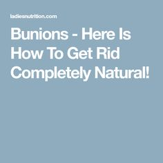 Bunions - Here Is How To Get Rid Completely Natural!