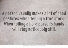 A person usually makes a lot of hand gestures when telling a true story. When telling a lie, a person's hands will stay noticeably still.