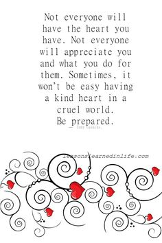 Not everyone will have the heart you have. Not everyone will appreciate you and what you do for them. Sometimes, it won't be easy having a kind heart in a cruel world. Be prepared. — Tony Gaskins....