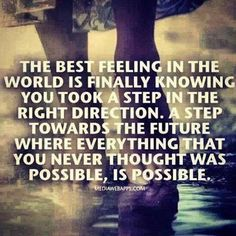 Thre best feeling in the world is finally knowing you took a step in the right direction. A step towards the future where everything that you never thought was possible, is possible