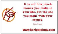 It is not how much money you make in your life, but the life you make with your money.