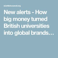 New alerts - How big money turned British universities into global brands…