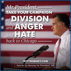 """""""Mr. President, take your campaign of division and anger and hate back to Chicago."""" -- Mitt Romney"""
