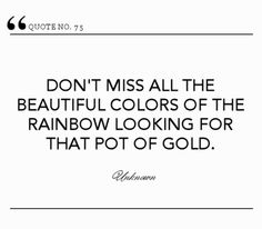 """""""don't miss all the beautiful colors of the rainbow looking for that pot of gold."""""""