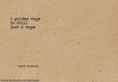 Anita Krizzan - its a pity when people cannot see slavery or oppression for what it is... And that they can teach one its meanings before one can spell it, forming golden cage's to cover how they created and kept its oppressive restraints going via various methods and for distorted reasoning.
