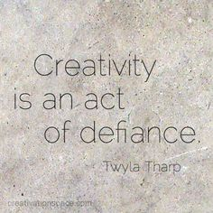 """Creativity is an act of defiance."" / See book The Creative Habit: Learn It and Use It for Life, by Twyla Tharp on my list of Books for the Creative Mind http://blogs.psychcentral.com/creative-mind/2011/12/books-for-the-creative-mind/"