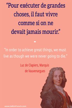Pour exécuter de grandes choses, il faut vivre comme si on ne devait jamais mourir. In order to achieve great things, we must live as though we were never going to die. ― Luc de Clapiers, Marquis de Vauvenargues | Follow Talk in French on Pinterest for more #French #Quotes from famous icons.