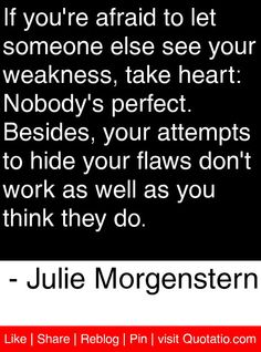 If you're afraid to let someone else see your weakness, take heart: Nobody's perfect. Besides, your attempts to hide your flaws don't work as well as you think they do. Me Quotes, Motivational Quotes, Nobodys Perfect, Take Heart, Special Quotes, See You, Confusion, Life Inspiration, Someone Elses