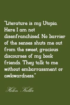 Literature is my utopia - Helen Keller she is amazing I Love Books, Good Books, Books To Read, Helen Keller, Reading Quotes, Book Quotes, Reading Books, Great Quotes, Inspirational Quotes