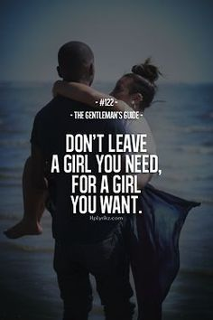 Don't leave a girl you need for a girl you want.